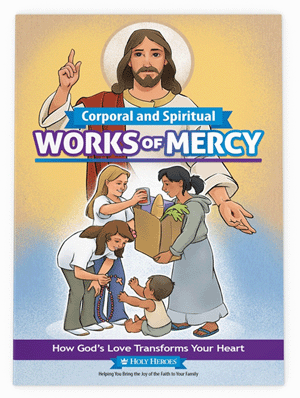 Corporal and Spiritual Works of Mercy: How God's Love Transforms Your Heart