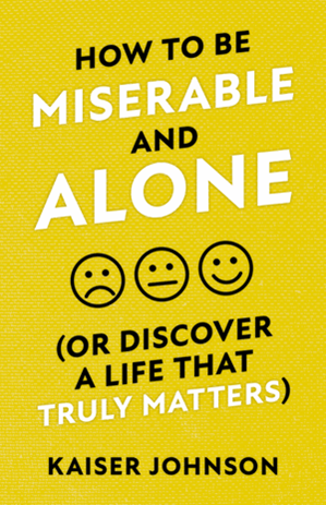 How to Be Miserable and Alone: (Or Discover a Life That Truly Matters)