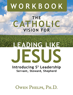 The Catholic Vision for Leading Like Jesus Workbook: Introducing S3 Leadership -- Servant, Steward, Shepherd